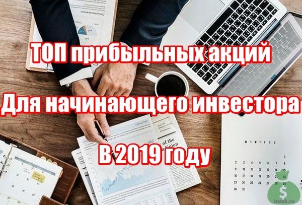 ТОП прибыльных акций для начинающего инвестора в 2019 году