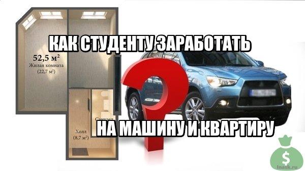 Как студенту заработать на машину и квартиру