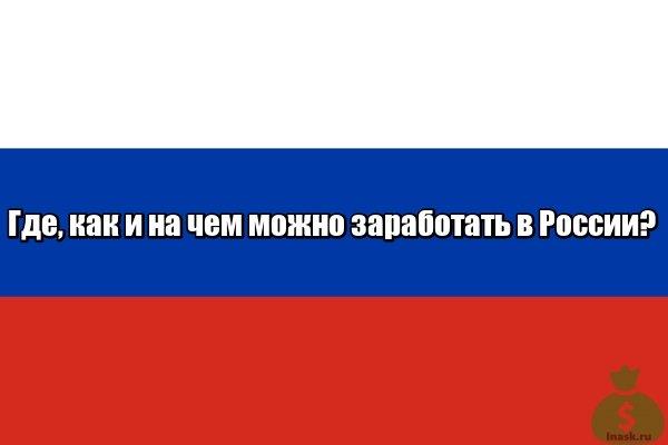 Где, как и на чем можно заработать в России?