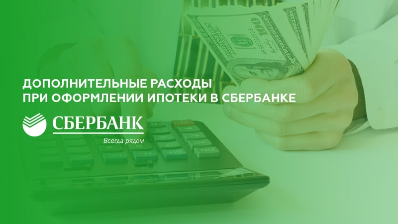 Дополнительные расходы при оформлении ипотеки в Сбербанке