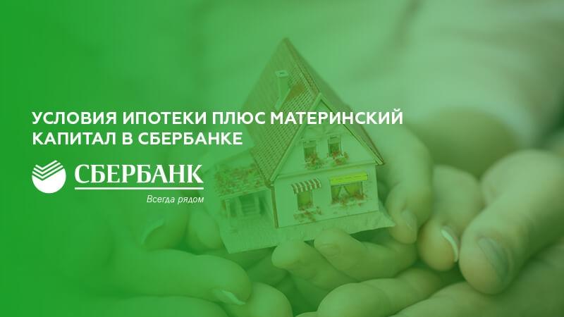Ипотека плюс материнский капитал в Сбербанке: условия и порядок получения