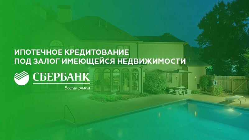 Ипотека под залог имеющейся недвижимости в Сбербанке: условия и документы
