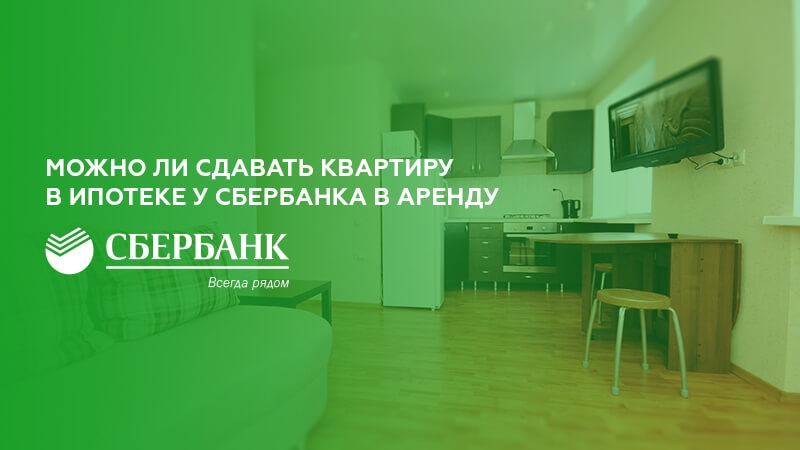 Можно ли сдавать квартиру в ипотеке у Сбербанка в аренду