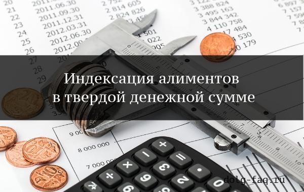 Индексация алиментов в твердой денежной сумме в 2019 году – особенности расчета и образец заявления