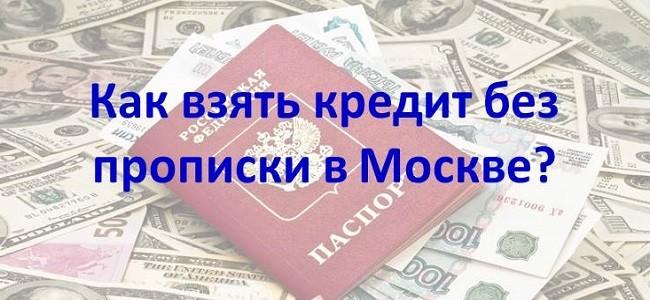 Как взять кредит в Москве без московской регистрации и прописки