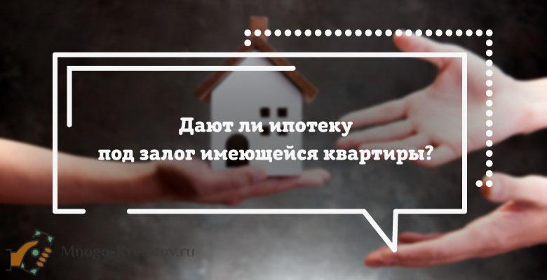 Ипотека под залог имеющейся недвижимости - условия получения
